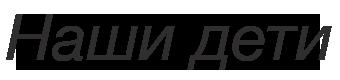 «Череповецкий центр помощи детям, оставшимся без попечения родителей «Наши дети»